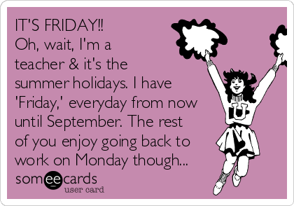 IT'S FRIDAY!! Oh, wait, I'm a teacher & it's the summer holidays. I have 'Friday,' everyday from now until September. The rest of you enjoy going back to work on Monday though...
