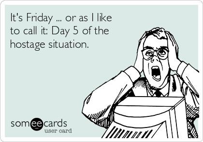 It's Friday ... or as I like to call it: Day 5 of the hostage situation.