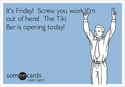 It's Friday!  Screw you work, I'm out of here!  The Tiki Bar is opening today!