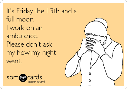 It's Friday the 13th and a full moon.   I work on an ambulance. Please don't ask my how my night went.