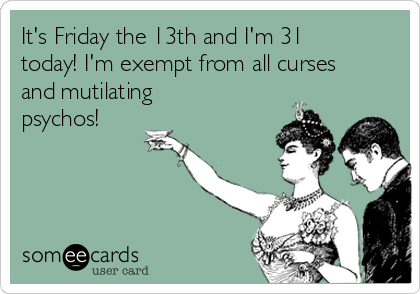 It's Friday the 13th and I'm 31 today! I'm exempt from all curses and mutilating psychos!