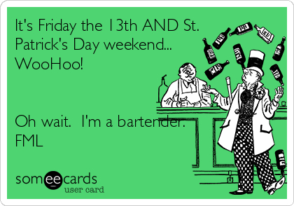 It's Friday the 13th AND St. Patrick's Day weekend... WooHoo!   Oh wait.  I'm a bartender. FML