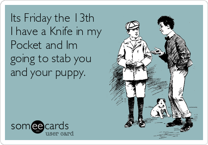 Its Friday the 13th I have a Knife in my Pocket and Im going to stab you and your puppy.