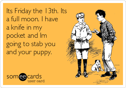Its Friday the 13th. Its a full moon. I have a knife in my pocket and Im going to stab you and your puppy.