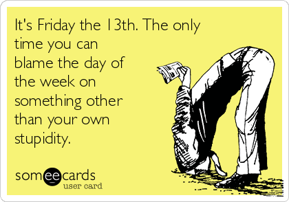 It's Friday the 13th. The only time you can blame the day of the week on something other than your own stupidity.