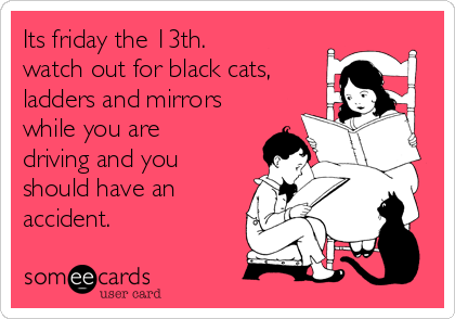 Its friday the 13th. watch out for black cats, ladders and mirrors while you are driving and you should have an accident.