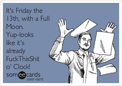 It's Friday the 13th, with a Full Moon.  Yup-looks like it's already FuckThisShit o' Clock!
