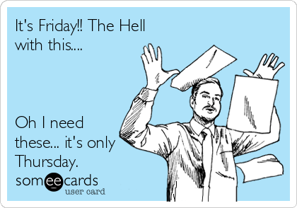 It's Friday!! The Hell with this....    Oh I need these... it's only Thursday.