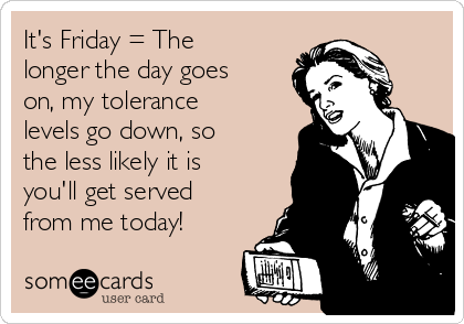 It's Friday = The longer the day goes on, my tolerance levels go down, so the less likely it is you'll get served from me today!
