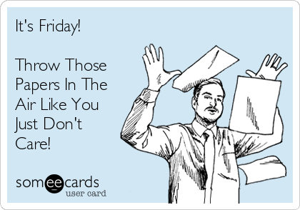 It's Friday!  Throw Those Papers In The Air Like You Just Don't Care!