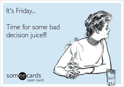 It's Friday...  Time for some bad decision juice!!!