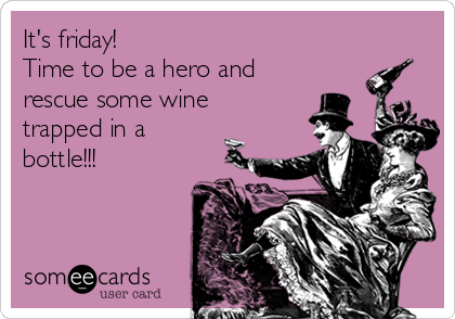 It's friday! Time to be a hero and rescue some wine trapped in a bottle!!!