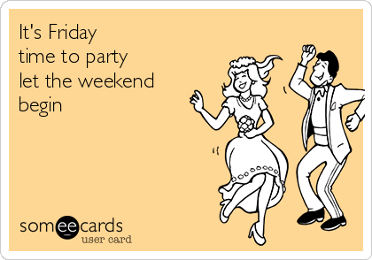 It's Friday time to party let the weekend begin