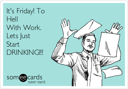 It's Friday! To Hell With Work. Lets Just Start DRINKING!!!