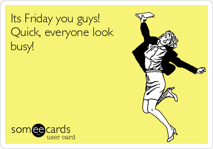Its Friday you guys! Quick, everyone look busy!