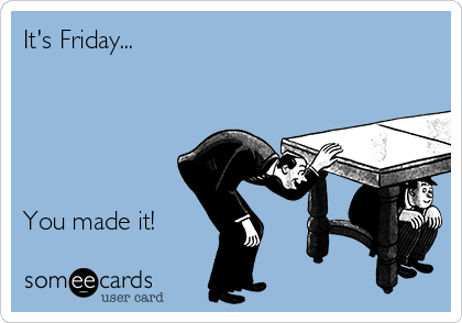It's Friday...      You made it!
