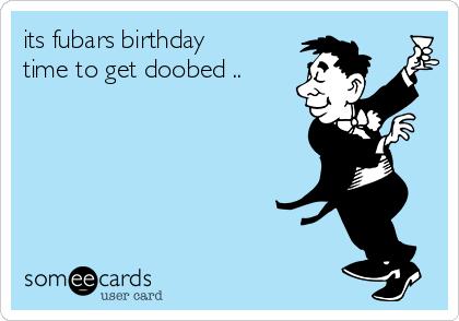 its fubars birthday time to get doobed ..