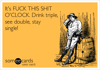It's FUCK THIS SHIT O'CLOCK. Drink triple, see double, stay single!