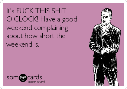 It's FUCK THIS SHIT O'CLOCK! Have a good weekend complaining about how short the weekend is.