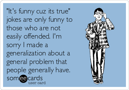 """""""It's funny cuz its true"""" jokes are only funny to those who are not easily offended. I'm sorry I made a generalization about a  general problem that  people generally have."""