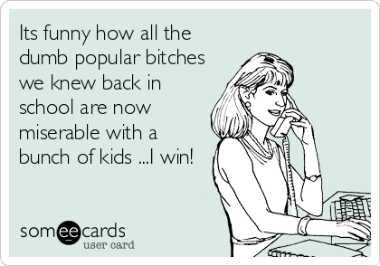 Its funny how all the dumb popular bitches we knew back in school are now miserable with a bunch of kids ...I win!