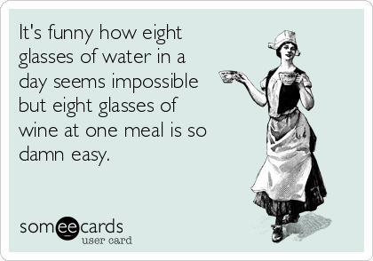 It's funny how eight glasses of water in a day seems impossible but eight glasses of wine at one meal is so damn easy.