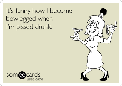 It's funny how I become  bowlegged when  I'm pissed drunk.