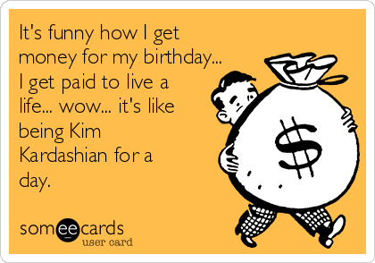Its Funny How I Get Money For My Birthday I Get Paid To Live A