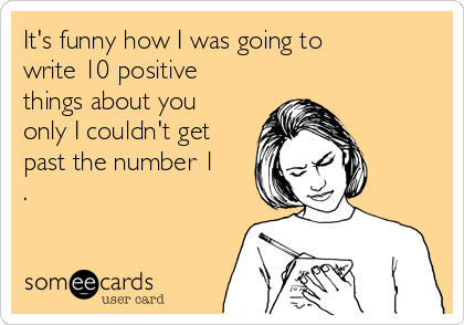 It's funny how I was going to  write 10 positive things about you only I couldn't get past the number 1 .
