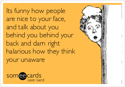 Its funny how people are nice to your face, and talk about you behind you behind your back and darn right halarious how they think your unaware