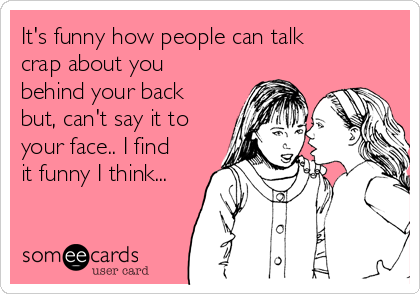 It's funny how people can talk crap about you behind your back but, can't say it to your face.. I find it funny I think...