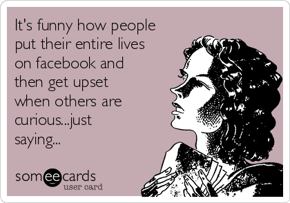 Funny Someecards : It's funny how people put their entire lives on facebook and then