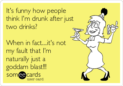 It's funny how people think I'm drunk after just two drinks?  When in fact....it's not my fault that I'm naturally just a goddam blast!!!