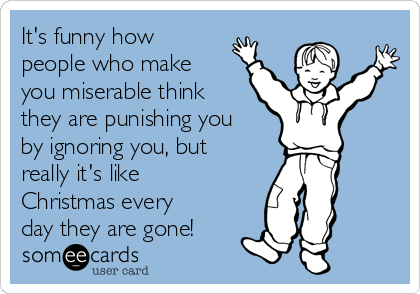 It's funny how people who make you miserable think they are punishing you by ignoring you, but really it's like Christmas every day they are gone!