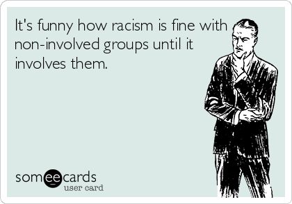 It's funny how racism is fine with non-involved groups until it involves them.