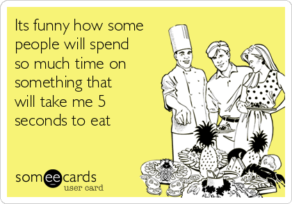 Its funny how some people will spend so much time on something that will take me 5 seconds to eat