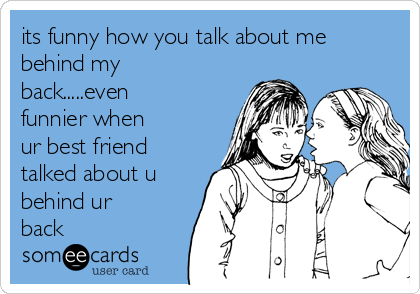 its funny how you talk about me  behind my back.....even funnier when ur best friend talked about u behind ur back