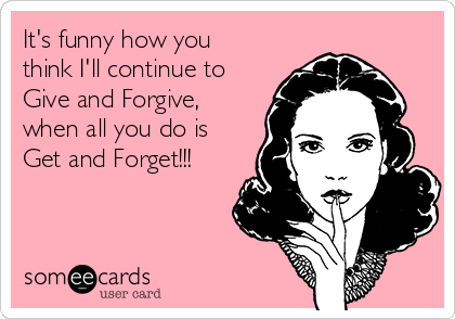 It's funny how you think I'll continue to  Give and Forgive, when all you do is Get and Forget!!!