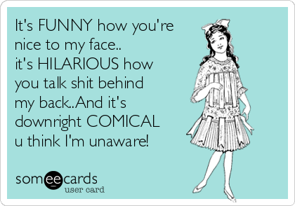 It's FUNNY how you're nice to my face.. it's HILARIOUS how you talk shit behind my back..And it's  downright COMICAL u think I'm unaware!