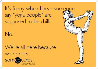 """It's funny when I hear someone say """"yoga people"""" are supposed to be chill.  No.  We're all here because we're nuts."""