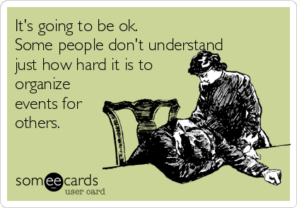 It's going to be ok. Some people don't understand just how hard it is to organize events for others.