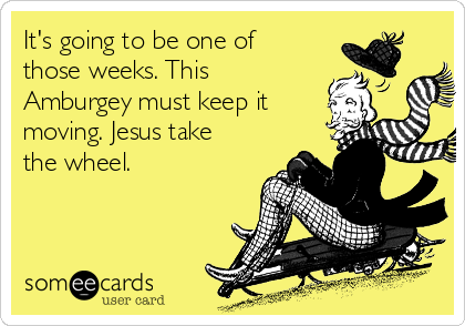 It's going to be one of those weeks. This Amburgey must keep it moving. Jesus take the wheel.