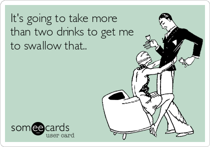 It's going to take more than two drinks to get me to swallow that..