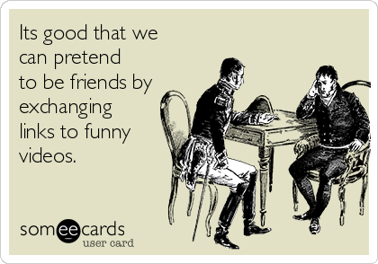 Its good that we can pretend to be friends by exchanging links to funny videos.