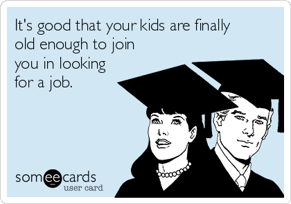 It's good that your kids are finally old enough to join you in looking for a job.