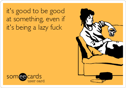 it's good to be good at something, even if it's being a lazy fuck
