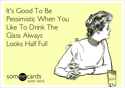 It's Good To Be Pessimistic When You Like To Drink The Glass Always Looks Half Full