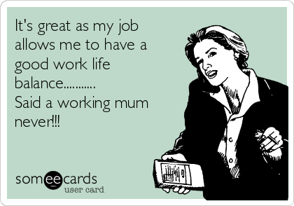 It's great as my job allows me to have a good work life balance........... Said a working mum never!!!