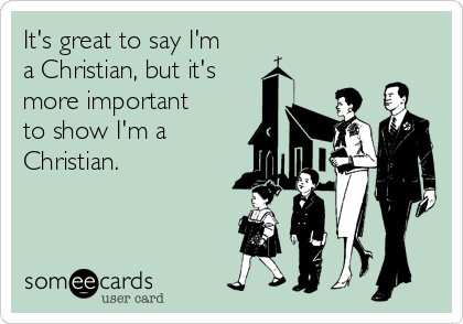 It's great to say I'm a Christian, but it's more important to show I'm a Christian.