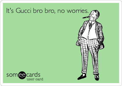 It's Gucci bro bro, no worries.